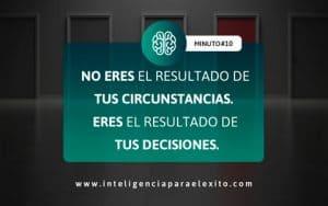 Minuto para el Éxito 10: NO ERES el resultado de TUS CIRCUNSTANCIAS. ERES el resultado de TUS DECISIONES.